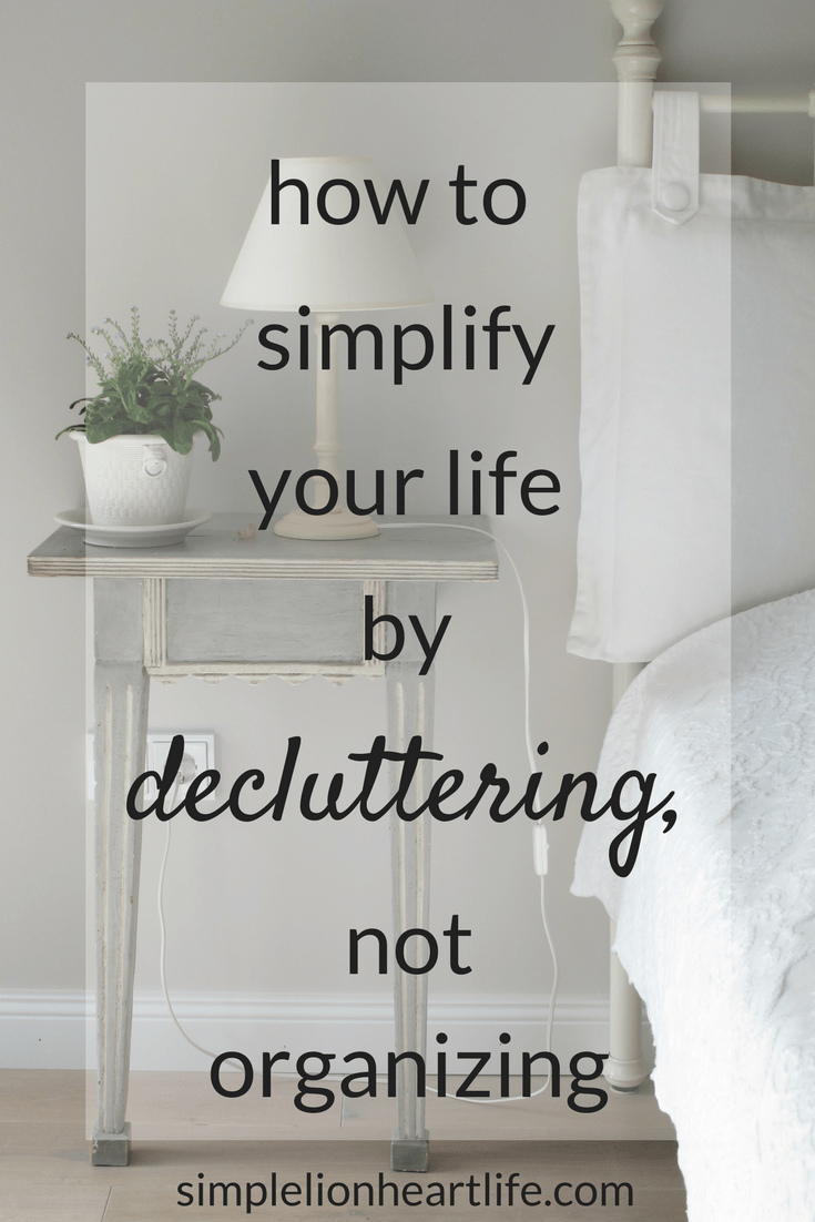How To Simplify Your Life By Decluttering Not Organizing Declutter Home