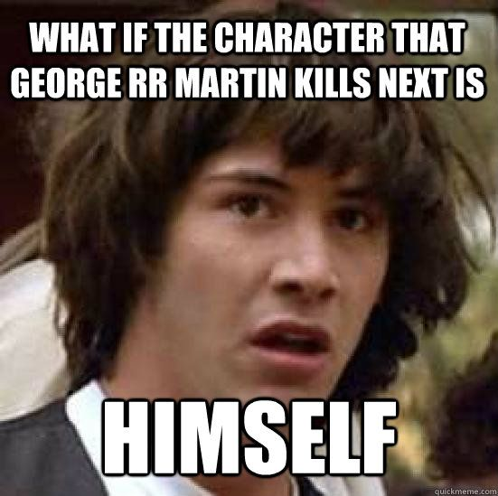 Conspiracy Keanu on Game of Thrones...but I seriously think this all the time...I just want him to finish the last two books before he dies!