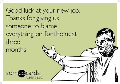 Good Luck At Your New Job Thanks For Giving Us Someone To Blame Everything On For The Next Three Months Goodbye Quotes For Coworkers Good Luck Quotes New Job Quotes