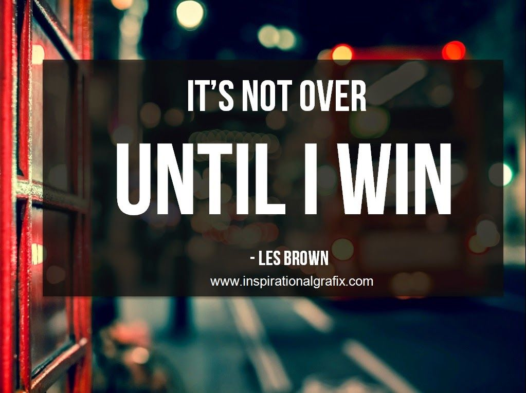 Les Brown Its Not Over Until I Win Quote Quotes From Some Of The