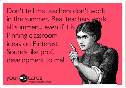Don't tell me teachers don't work in the summer!  Hahaha!
