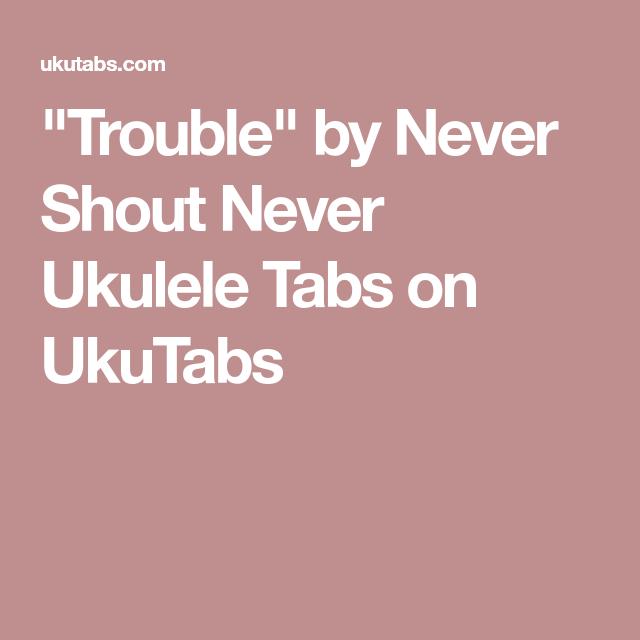 Trouble By Never Shout Never Ukulele Tabs On Ukutabs Ukulele