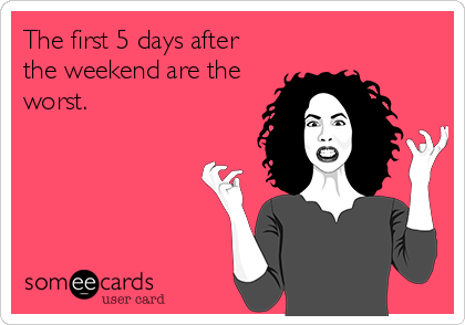 The first 5 days after the weekend are the worst.