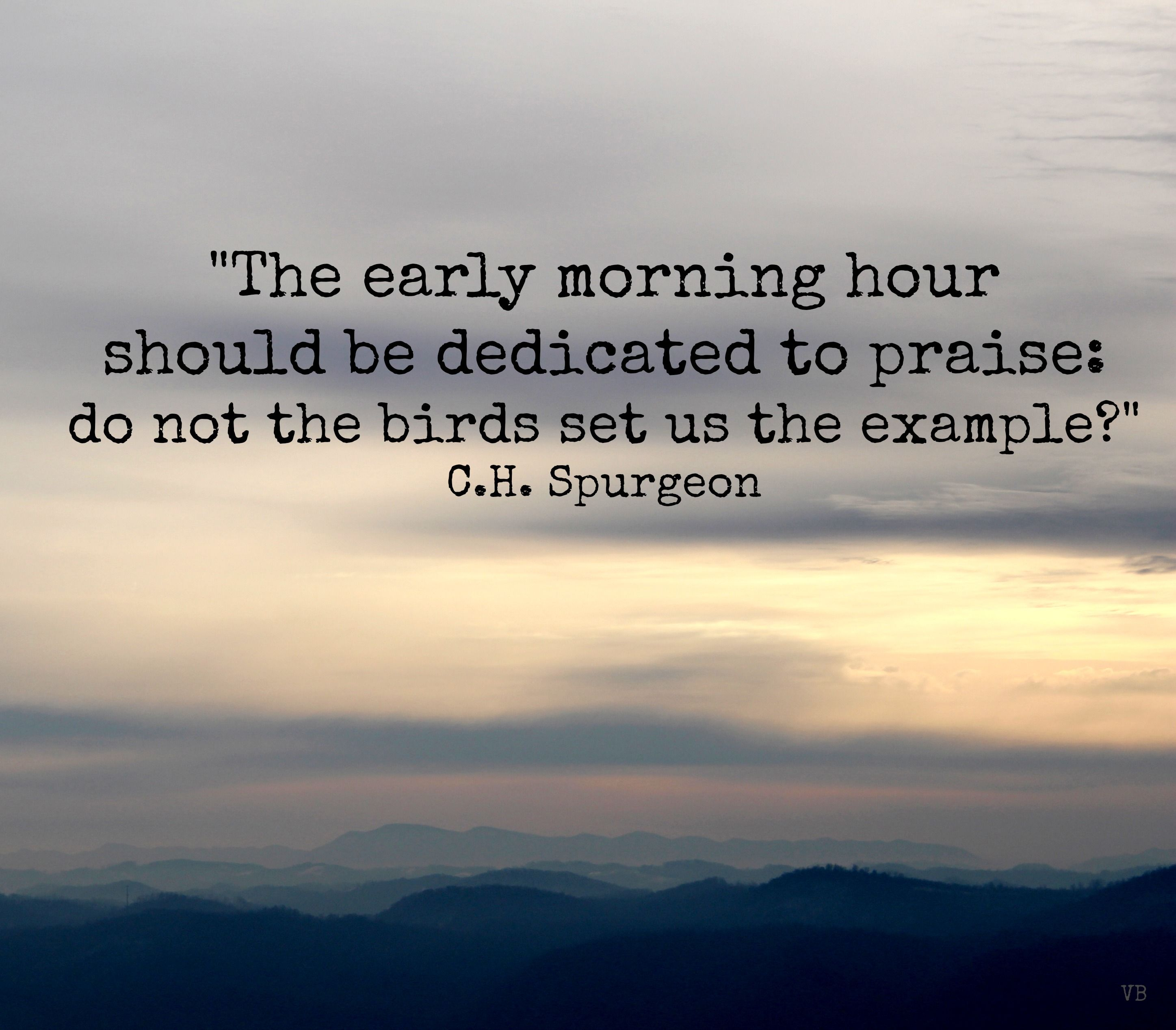 """""""The early morning hours should be dedicated to praise: do not the birds set us the example?"""" C.H. Spurgeon"""
