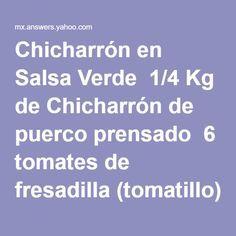 Chicharrón en Salsa Verde  1/4 Kg de Chicharrón de puerco prensado  6 tomates de fresadilla (tomatillo)  2 chiles serranos (opcional)  1 diente de ajo finamente picado  1/2 cebolla chica finamente picada  1 cucharadita de orégano seco  Cilantro al gusto  Sal al gusto   Preparación:  Poner a cocer en un litro de agua el tomate de fresadilla, y el chile con sal, cuando apagues la mecha agrega el cilantro. En una cacerola grande se pone a calentar el chicharrón, cuando empieza a soltar la…