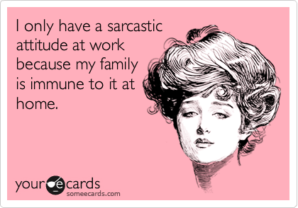I only have a sarcastic attitude at work because my family is immune to it at home.