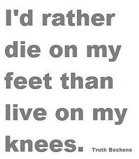 I D Rather Die On My Feet Than Live On My Knees Foot Quotes