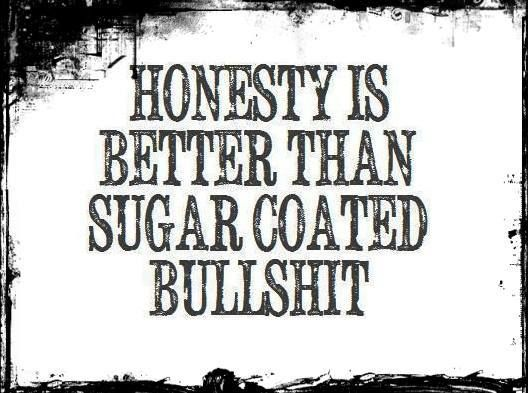 Why is it so hard to be honest? Because people cannot accept the truth. I'm done with sugar-coating!!