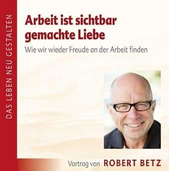 Robert Betz: Arbeit ist sichtbar gemachte Liebe