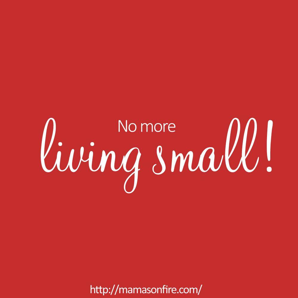 Small Inspirational Quotes No More Living Small  Inspirational Quotes  Qoutes