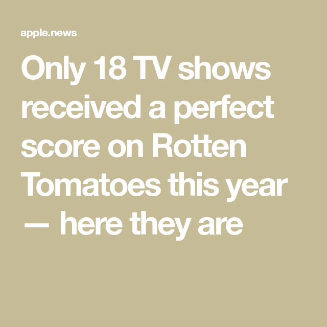 Only 18 Tv Shows Received A Perfect Score On Rotten Tomatoes This Year Here They Are Rotten Tomatoes Tv Shows Rotten