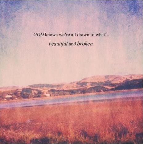God knows we're all drawn to what's beautiful and broken <3
