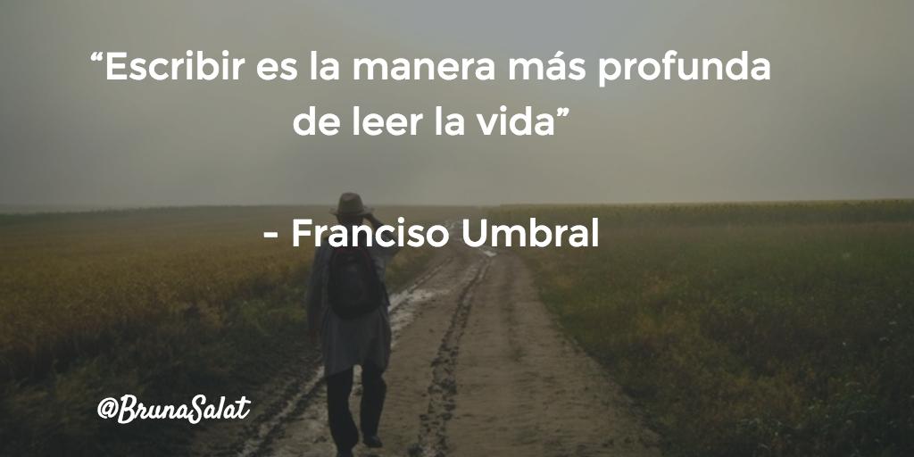 """""""Escribir es la manera más profunda de leer la vida""""   - Franciso Umbral"""
