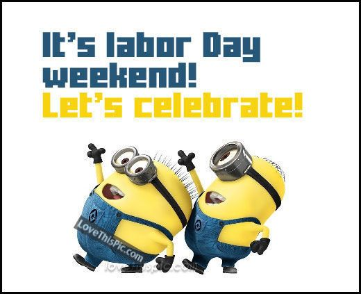 It's Labor Day weekend enjoy your 3 days !!! Labour day