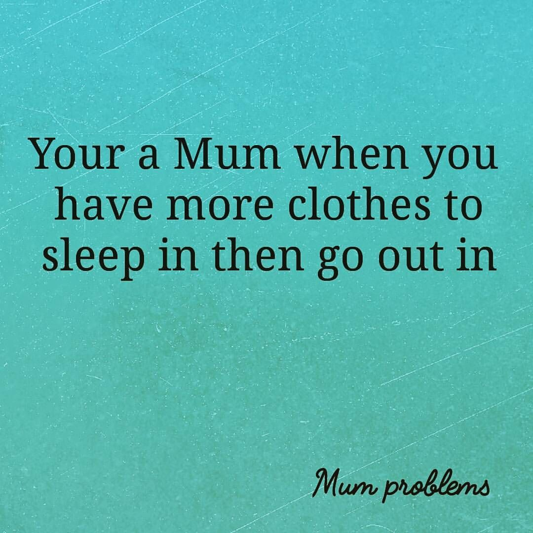 Your a Mum when you have more clothes to sleep in then go out in