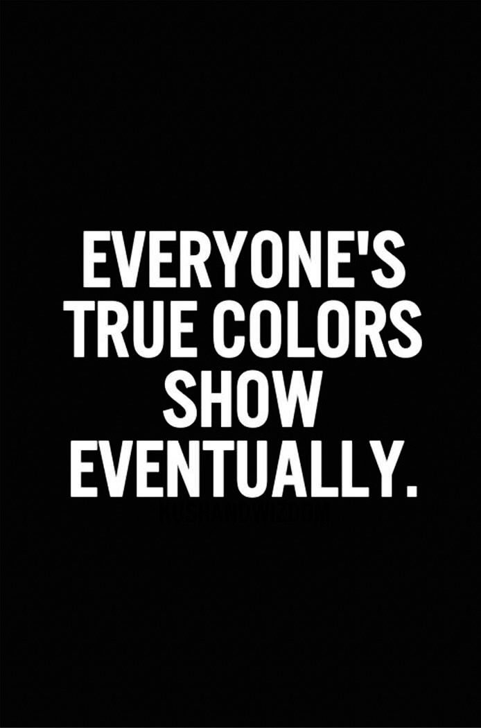 Everyone S True Colors Show Eventually True Colors Quotes Ignore Me Quotes Words Of Wisdom