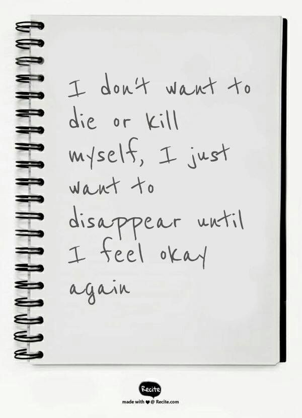 I don't want to die or kill myself, I just want to disappear until I feel okay again.