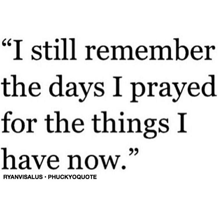 Uplifting Quotes For Him Magnificent I Still Remember The Days I Prayed For The Things I Have Now .