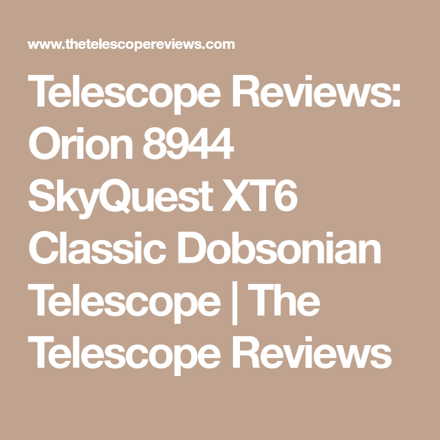 Telescope Reviews Orion 8944 Skyquest Xt6 Classic Dobsonian Telescope The Telescope Reviews Orion Telescope Classic