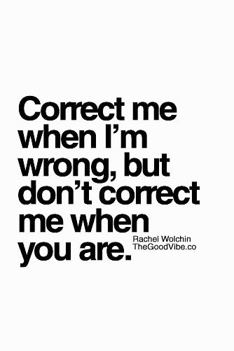 Correct me when I´m wrong, but don´t correct me when you are.