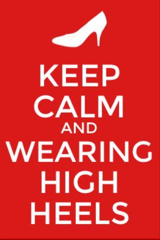 Keep calm and wearing high heels
