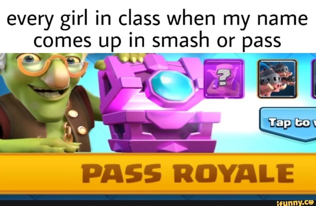 Every girl in class when my name PASS ROYALE iFunny