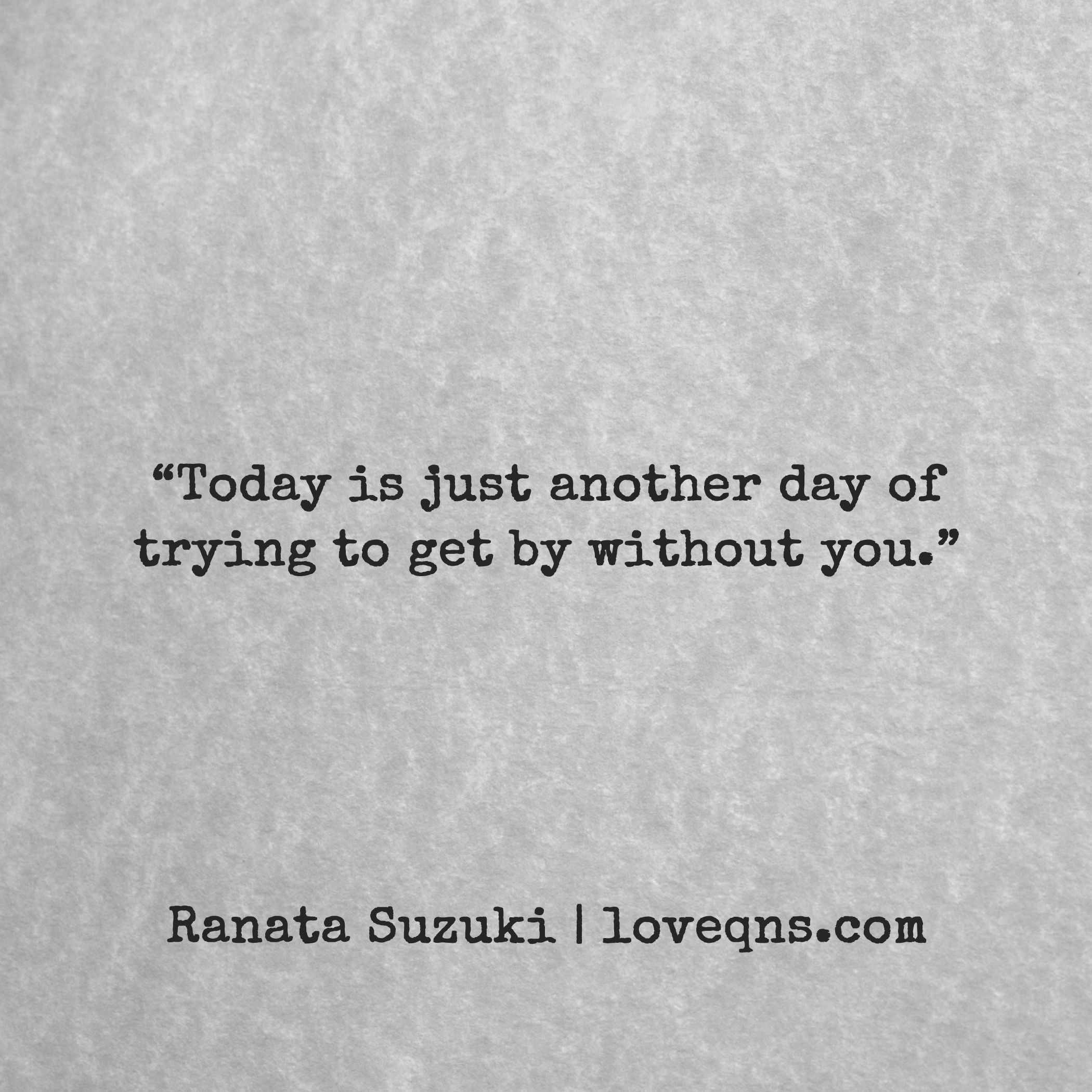 Love quotes · Today is just another day of trying to by without you Ranata Suzuki