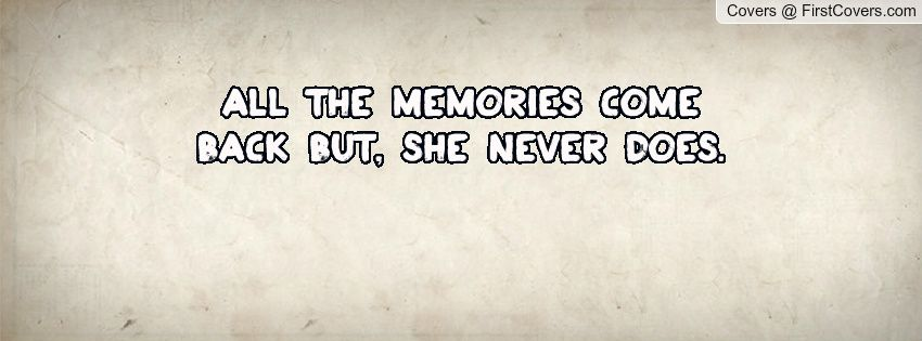 All the memories come back but, she never does.