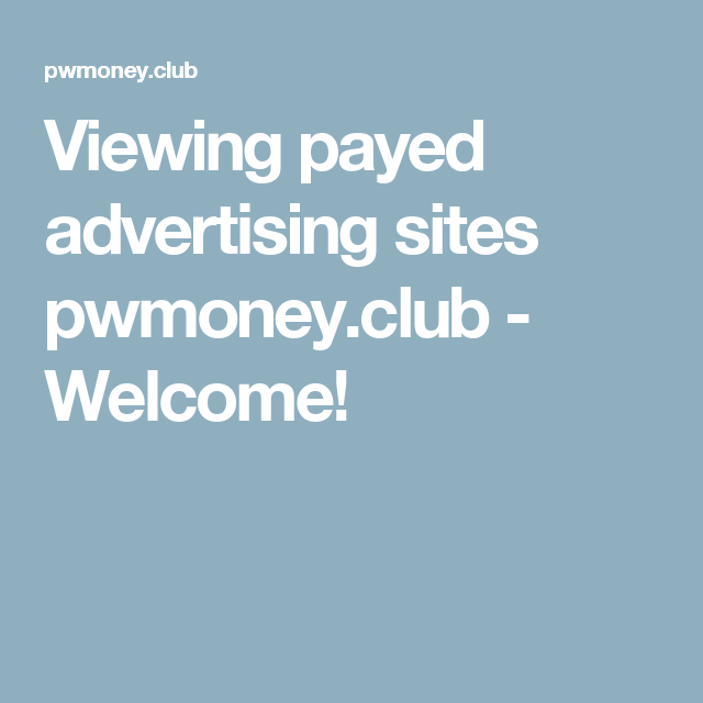 Viewing payed advertising sites pwmoney.club - Welcome!