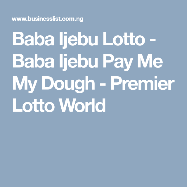 Baba Ijebu Lotto - Baba Ijebu Pay Me My Dough - Premier Lotto World