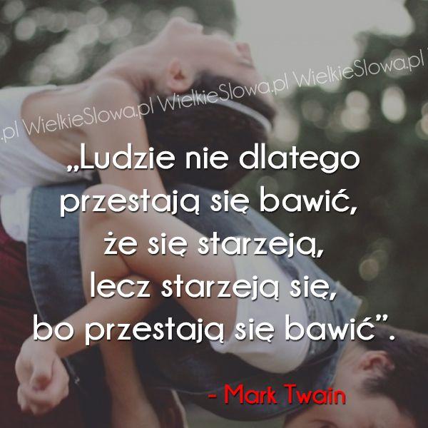 Ludzie nie dlatego przestają się bawić... #Twain-Mark,  #Starość, #Zabawa