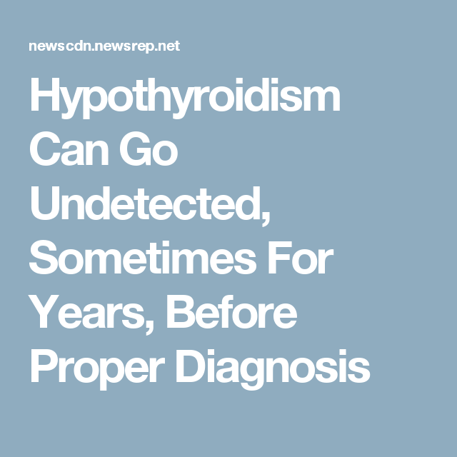 Hypothyroidism Can Go Undetected, Sometimes For Years, Before Proper Diagnosis