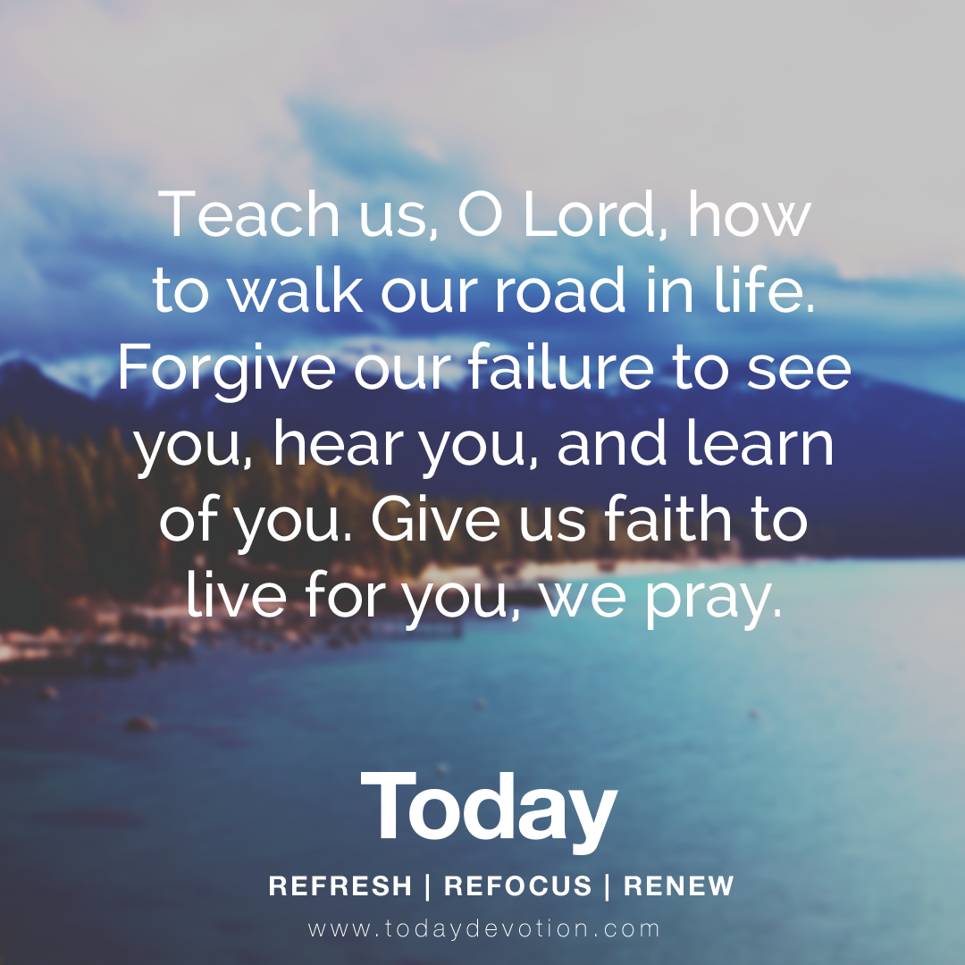 Teach us, O Lord, how to walk our road in life  Forgive our