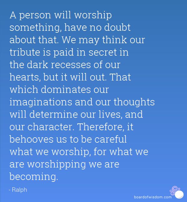 A person will worship something, have no doubt about that. We may think our tribute is paid in secret in the dark recesses of our hearts, but it will out. That which dominates our imaginations and our thoughts will determine our lives, and our character. Therefore, it behooves us to be careful what we worship, for what we are worshipping we are becoming - Google Search