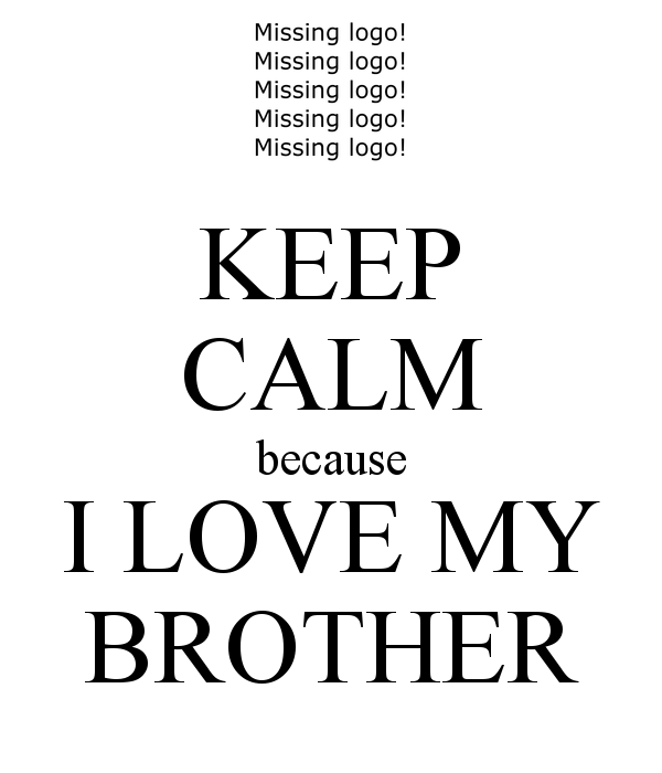 Keep Calm Because I Love My Brother Brother Pinterest I Love