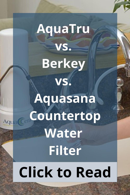 Aquatru Vs Berkey Vs Aquasana Countertop Water Filter In 2020