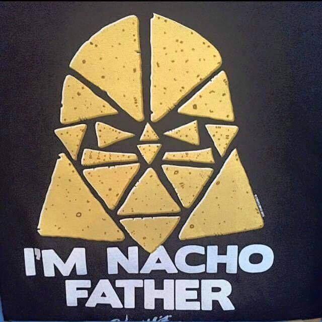 I'm nacho father....... - Star Wars pun from starwarsrocksmyworld on FaceBook     https://www.facebook.com/starwarsrocksmyworld/photos/pb.130453223781406.-2207520000.1443840292./483244195168972/?type=3&theater