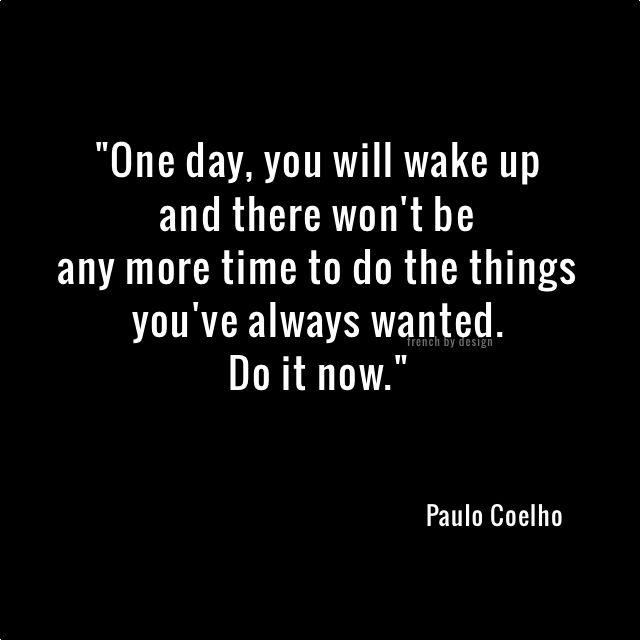 One day, you will wake up and there won't be any more time