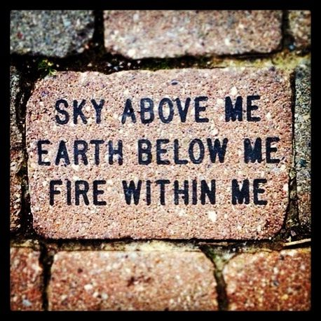 "Love This! --> ""Sky Above Me, Earth Below Me, FIRE Within Me"""