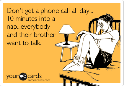 Don T Get A Phone Call All Day 10 Minutes Into A Nap Everybody And Their Brother Want To Talk Ecards Funny Bones Funny Funny Quotes