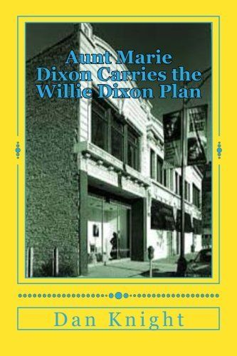 Aunt Marie Dixon Carries the Willie Dixon Plan: My Auntie loves to help the Blues Community (The Legendary Willie James Dixon A Gentle Giant.) (Volume 1) by Poet Dan Edward Knight Sr., http://www.amazon.com/dp/1500202649/ref=cm_sw_r_pi_dp_WZhOtb09NW3MG