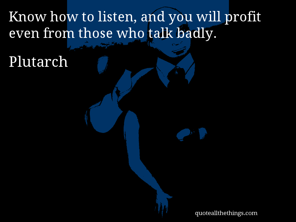 Plutarch - quote — Know how to listen, and you will profit even from those who talk badly. #quote #quotation #aphorism