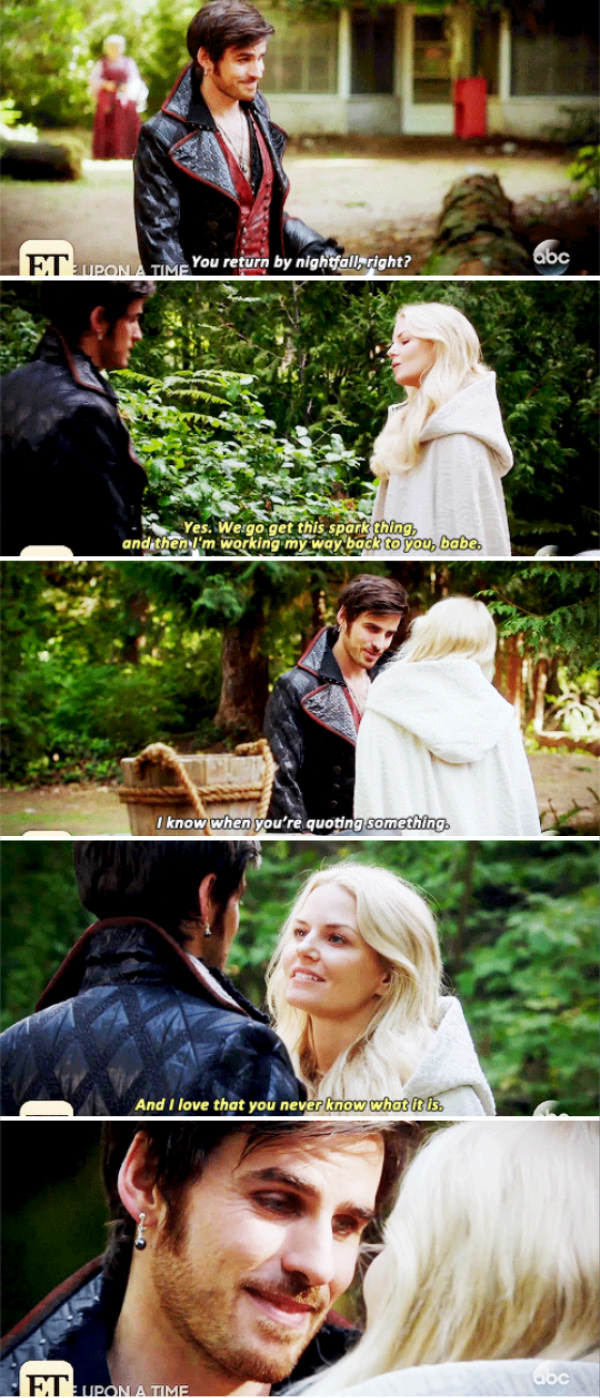 "Hook: ""You return by nightfall, right?"" Emma: ""Yes. We go get this spark thing, and then I'm working my way back to you, babe."" Hook: ""I know when you're quoting something."" Emma: ""And I love that you never know what it is."""