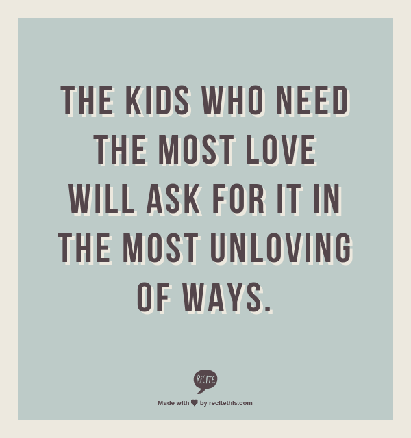 """""""The kids who need the most love will ask for it in the most unloving of ways.""""  Oh my gosh yes."""