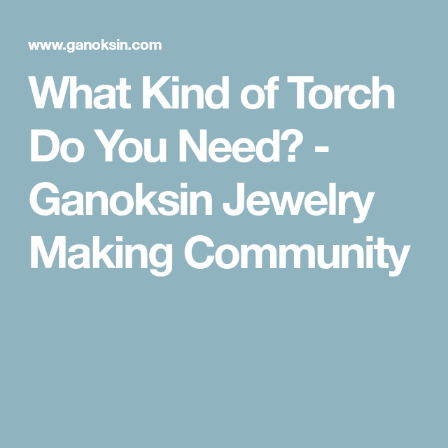 What Kind of Torch Do You Need? - Ganoksin Jewelry Making Community ...
