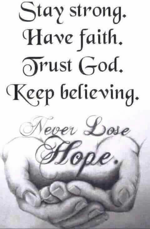 STAY STRONG! HAVE FAITH! TRUST GOD! KEEP BELIEVING! NEVER LOSE HOPE