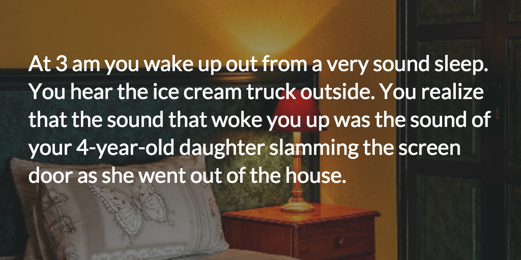 At 3AM, you wake up from a very sound sleep. You hear the ice cream truck outside and realize that the sound that woke you up was your 4-year-old daughter slamming the screen door as she went out of the house.