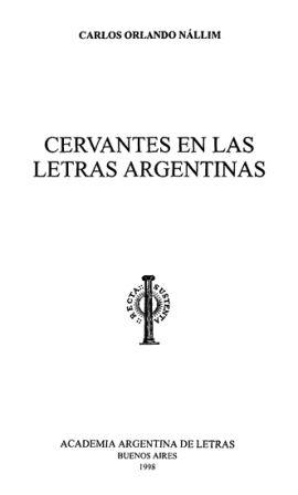 Cervantes en las letras argentinas / Carlos Orlando Nállim Publicación Buenos Aires : Academia Argentina de Letras, 1998-2005