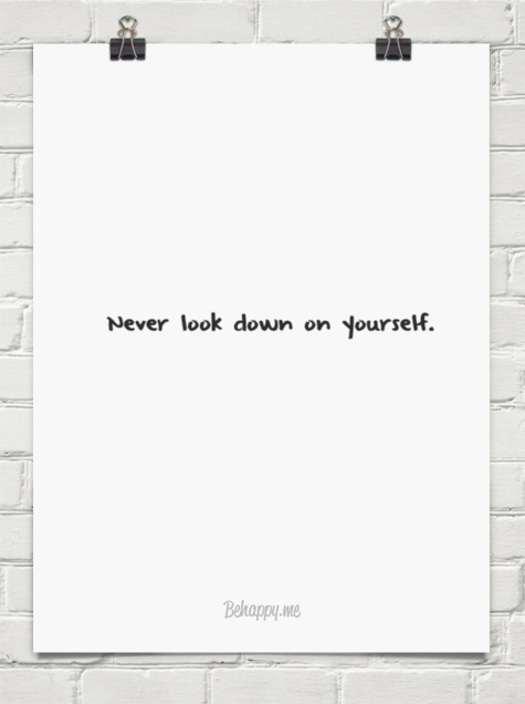 Never Look Down On Yourself 369103 Behappy Me How Are You Feeling Inspirational Quotes Wise Words