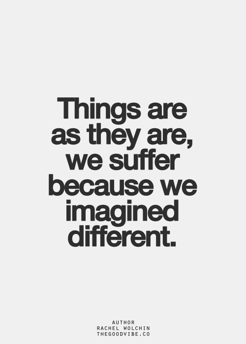 Things are as they are, we suffer because we imagined ...